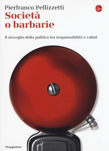 Società o barbarie. l risveglio della politica tra responsabilità e valori - Pierfranco Pellizzetti - copertina