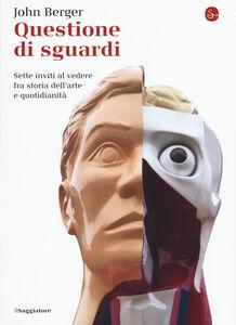 Libro Questione di sguardi. Sette inviti al vedere fra storia dell'arte e quotidianità John Berger