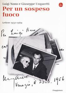 Foto Cover di Per un sospeso fuoco. Lettere (1950-1969), Libro di Luigi Nono,Giuseppe Ungaretti, edito da Il Saggiatore