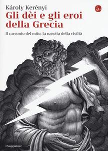 Libro Gli dei e gli eroi della Grecia. Il racconto del mito, la nascita delle civiltà Károly Kerényi