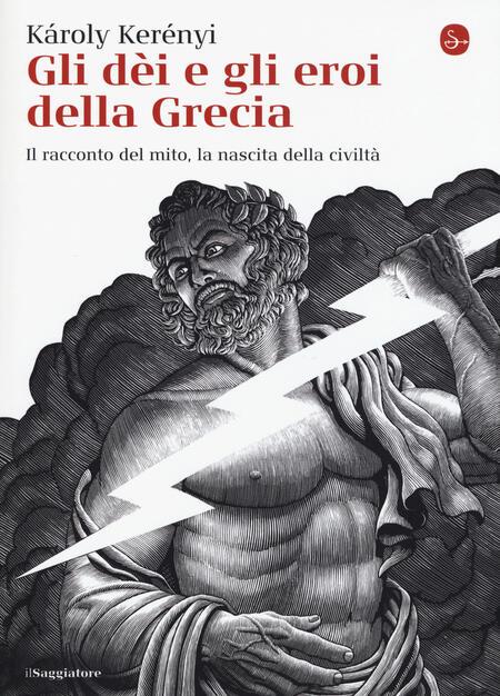 Gli Dei E Gli Eroi Della Grecia Il Racconto Del Mito La Nascita Delle Civilta Karoly Kerenyi Libro Il Saggiatore La Cultura Ibs