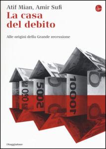 Foto Cover di La casa del debito. Alle origini della Grande recessione, Libro di Afif Mian,Amir Sufi, edito da Il Saggiatore