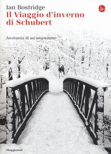 Libro Il viaggio d'inverno di Schubert. Anatomia di un ossessione Ian Bostridge