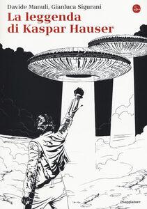 Foto Cover di La leggenda di Kaspar Hauser, Libro di Davide Manuli,Gianluca Sigurani, edito da Il Saggiatore