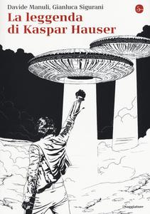 Libro La leggenda di Kaspar Hauser Davide Manuli , Gianluca Sigurani