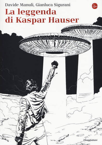 La leggenda di Kaspar Hauser - Davide Manuli,Gianluca Sigurani - copertina