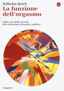 Libro La funzione dell'orgasmo. Dalla cura delle nevrosi alla rivoluzione sessuale e politica Wilhelm Reich