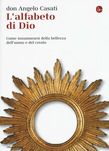 Foto Cover di L' alfabeto di Dio. Come innamorarsi della bellezza dell'uomo e del creato, Libro di Angelo Casati, edito da Il Saggiatore