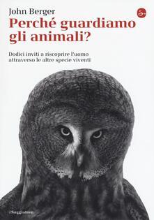 Perché guardiamo gli animali? Dodici inviti a riscoprire l'uomo attraverso le altre specie viventi - John Berger - copertina
