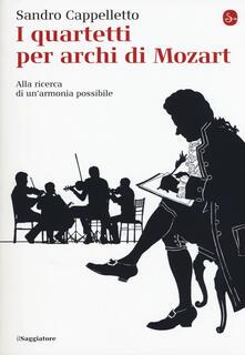 I quartetti per archi di Mozart. Alla ricerca di un'armonia possibile - Sandro Cappelletto - copertina