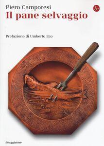 Foto Cover di Il pane selvaggio, Libro di Piero Camporesi, edito da Il Saggiatore