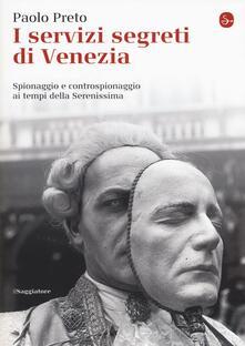 I servizi segreti di Venezia. Spionaggio e controspionaggio ai tempi della Serenissima - Paolo Preto - copertina