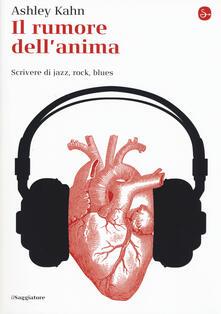 Il rumore dell'anima. Scrivere di jazz, rock, blues - Ashley Kahn - copertina