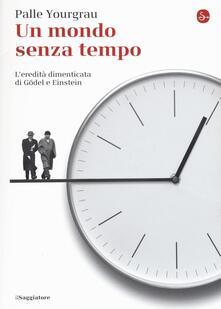 Un mondo senza tempo. L'eredità dimenticata di Gödel e Einstein - Palle Yourgrau - copertina