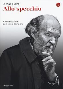 Allo specchio. Conversazioni con Enzo Restagno - Arvo Pärt,Enzo Restagno - copertina