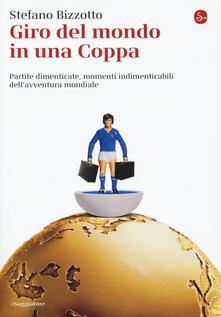 Giro del mondo in una Coppa. Partite dimenticate, momenti indimenticabili dell'avventura mondiale - Stefano Bizzotto - copertina