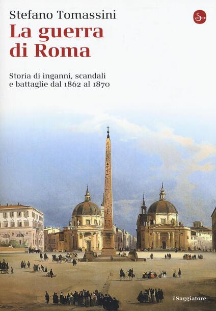 La guerra di Roma. Storia di inganni, scandali e battaglie dal 1862 al 1870 - Stefano Tomassini - copertina
