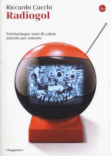 Radiogol. Trentacinque anni di calcio minuto per minuto - Riccardo Cucchi - copertina