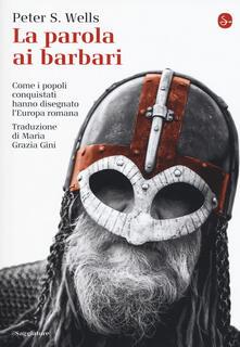 La parola ai barbari. Come i popoli conquistati hanno disegnato l'Europa romana - Peter S. Wells - copertina