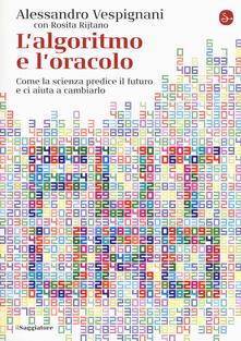 L' algoritmo e l'oracolo. Come la scienza predice il futuro e ci aiuta a cambiarlo - Alessandro Vespignani,Rosita Rijtano - copertina