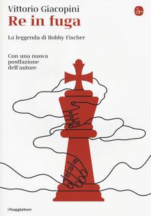 Re in fuga. La leggenda di Bobby Fischer - Vittorio Giacopini - copertina