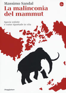 La malinconia del mammut. Specie estinte e come riportarle in vita - Massimo Sandal - copertina