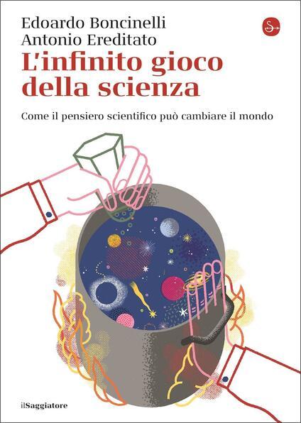 L' infinito gioco della scienza. Come il pensiero scientifico può cambiare il mondo - Edoardo Boncinelli,Antonio Ereditato - copertina