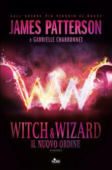Witch & Wizard. Il nuovo ordine - James Patterson,Gabrielle Charbonnet - copertina