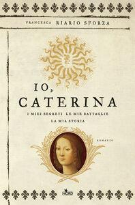 Libro Io, Caterina. I miei segreti, le mie battaglie, la mia storia Francesca Riario Sforza