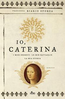 Io, Caterina. I miei segreti, le mie battaglie, la mia storia - Francesca Riario Sforza - ebook