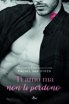 Ti amo ma non ti perdono - Rachel Van Dyken - copertina