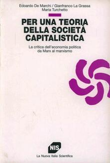 Per una teoria della società capitalistica. La critica dell'economia politica da Marx al marxismo - Edoardo De Marchi,Gianfranco La Grassa,Maria Turchetto - copertina