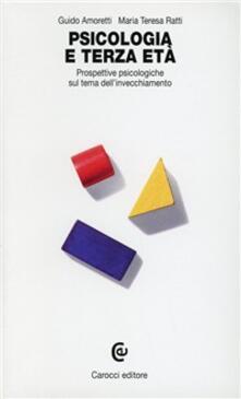 Psicologia e terza età. Prospettive psicologiche sul tema dell'invecchiamento - Guido Amoretti,M. Teresa Ratti - copertina