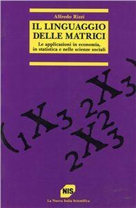 Il linguaggio delle matrici. Le applicazioni in economia, in statistica e nelle scienze sociali