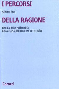 Libro I percorsi della ragione. Il tema della razionalità nella storia del pensiero sociologico Alberto Izzo