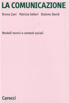 La comunicazione. Modelli teorici e contesti sociali - Bruna Zani,Patrizia Selleri,Dolores David - copertina