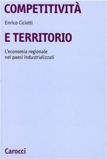 Competitività e territorio. L'economia regionale nei paesi industrializzati - Enrico Ciciotti - copertina