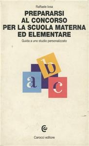 Libro Prepararsi al concorso per la scuola materna ed elementare. Guida a uno studio personalizzato Raffaele Iosa