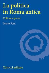 La politica in Roma antica. Cultura e prassi
