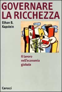 Governare la ricchezza. Il lavoro nell'economia globale