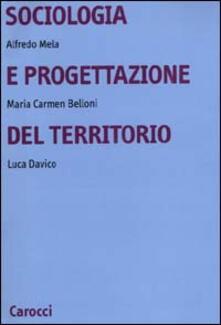 Sociologia e progettazione del territorio - Alfredo Mela,Maria Carmen Belloni,Luca Davico - copertina