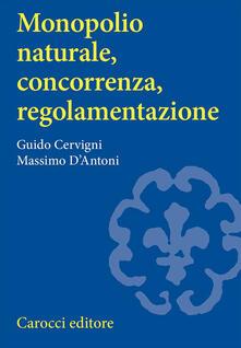 Monopolio naturale, concorrenza, regolamentazione - Guido Cervigni,Massimo D'Antoni - copertina