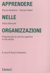 Libro Apprendere nelle organizzazioni. Proposte per la crescita cognitiva in età adulta Duccio Demetrio , Donata Fabbri Montesano , Silvia Gherardi