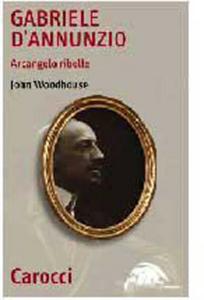 Libro Gabriele D'Annunzio. Arcangelo ribelle John Woodhouse