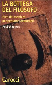 Libro La bottega del filosofo. Ferri del mestiere per pensatori debuttanti Paul Wouters