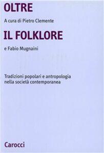 Libro Oltre il folklore. Tradizioni popolari e antropologia nella società contemporanea