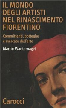 Il mondo degli artisti nel Rinascimento fiorentino. Committenti, botteghe e mercato dell'arte - Martin Wackernagel - copertina
