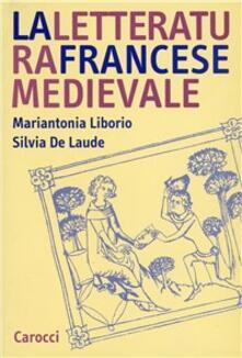 La letteratura francese medievale - Mariantonia Liborio,Silvia De Laude - copertina