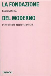 Libro La fondazione del moderno. Percorsi della poesia occidentale Roberto Deidier