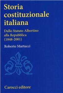 Libro Storia costituzionale italiana. Dallo Statuto albertino alla Repubblica (1848-2001) Roberto Martucci